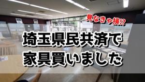 見なきゃ損!埼玉県民共済で家具買いました!